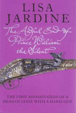 The Awful End of Prince William the Silent : The First Assassination of a Head of State with a Handgun