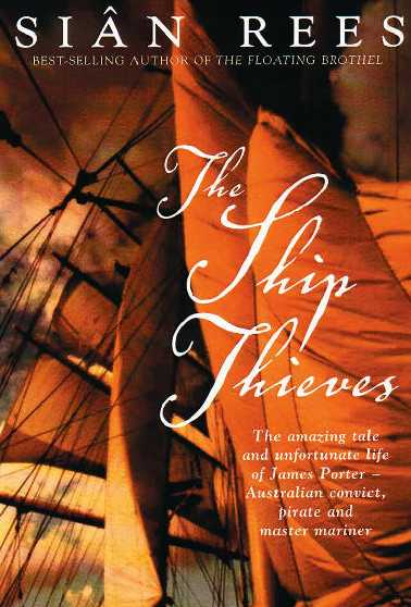 The Ship Thieves : The Amazing Tale and Unfortunate Life of James Porter - Australian Convict, Pirate and Master Mariner