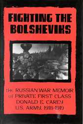 Fighting the Bolsheviks: The Russian War Memoirs of Private First Class Donald E. Carey, U.S. Army, 1918-1919