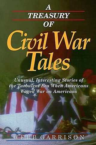 A Treasury of Civil War Tales: Unusual, Interesting Stories of the Turbulent Era When Americans Waged War on Americans