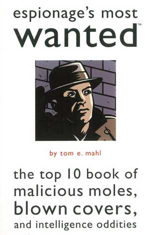 Espionage's Most Wanted: The Top 10 Book of Malicious Moles, Blown Covers, and Intelligence Oddities