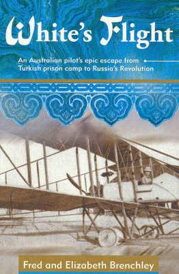White's Flight: An Australian Pilot's Epic Escape from Turkish Prison Camp to Russia's Revolution
