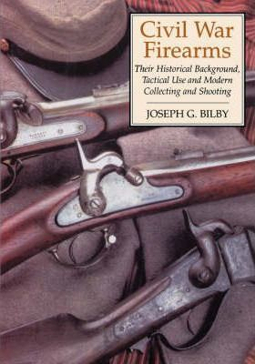 Civil War Firearms - Their Historical Background, Tactical Use and Modern Collecting and Shooting