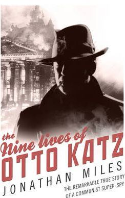 The Nine Lives of Otto Katz: The Remarkable True Story of a Communist Super-Spy