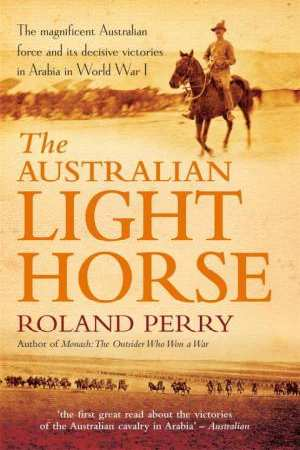 The Australian Light Horse - The Magnificent Australian Force and Its Decisive Victories in Arabia in World War I