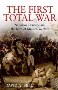 The First Total War: Napoleon's Europe and the Birth of Modern Warfare