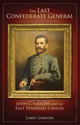 The Last Confederate General: John C Vaughn and His East Tennessee Cavalry