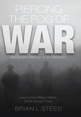 Piercing the Fog of War: Strategies to Achieve Victory in a World of Uncertainty and Change - Lessons from Ancient and Modern War