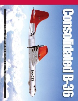 "Consolidated B-36: A Visual History of the Convair B-36 ""Peacemaker"""