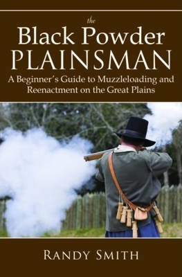 The Black Powder Plainsman - A Beginner's Guide to Muzzle-Loading and Reenactment on the Great Plains