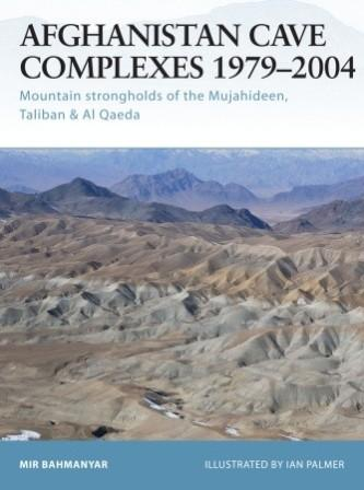 Afghanistan Cave Complexes 1979-2004: Mountain strongholds of the Mujahideen, Taliban & Al Qaeda