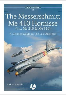 The Messerschmitt Me 410 Hornisse (inc.Me 210 and Me 310) - A Detailed Guide To The Last Zerstorer