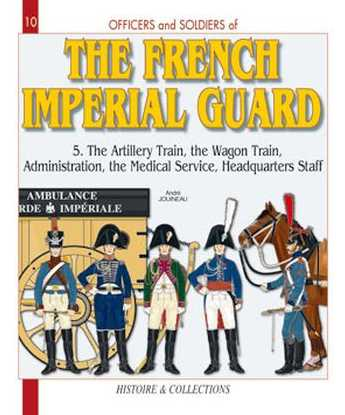 The French Imperial Guard 1804-1815: Volume 5: The Artillery Train, the Wagon Train, Administration, the Medical Service, Headquarters Staff