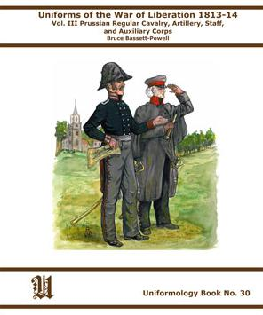 Uniforms of the War of Liberation 1813-1814: Volume III Prussian Regular Cavalry, Artillery, Staff and Auxilliary Corps