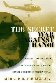 The Secret War Against Hanoi: Kennedy's and Johnson's Use of Spies, Saboteurs, and Covert Warriors in North Vietnam