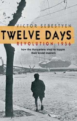 Twelve Days Revolution 1956: How the Hungarians Tried to Topple Their Soviet Masters