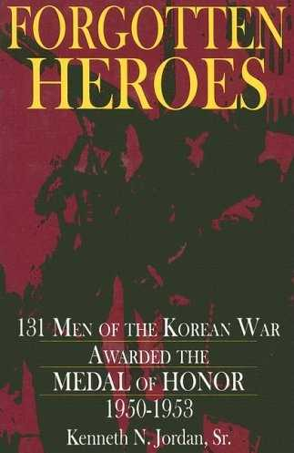 Forgotten Heroes: 131 Men of the Korean War Awarded the Medal of Honor 1950-1953