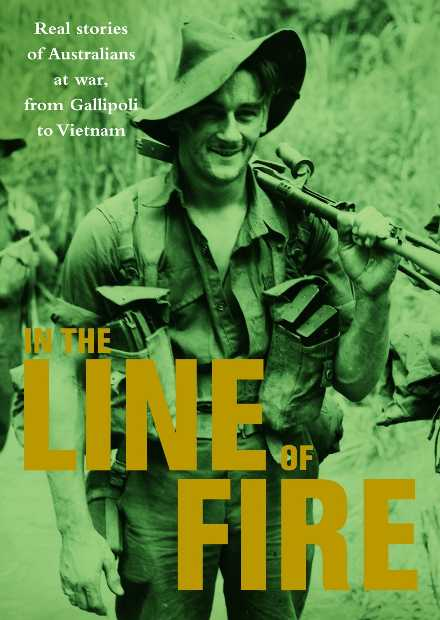 In the Line of Fire : Real Stories of Australians at War, from Gallipoli to Vietnam