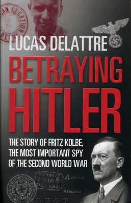 Betraying Hitler: The Story of Fritz Kolbe, the Most Important Spy of the Second World War