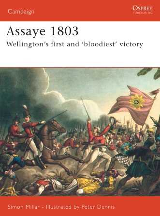 Assaye 1803 : Wellington's First and 'Bloodiest' Victory