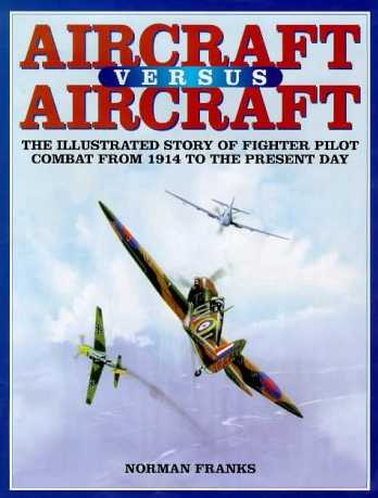 Aircraft Versus Aircraft: The Illustrated Story of Fighter Pilot Combat Since 1914 to the Present Day
