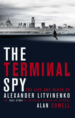 The Terminal Spy: The Life and Death of Alexander Litvinenko - A True Story of Espionage, Betrayal and Murder