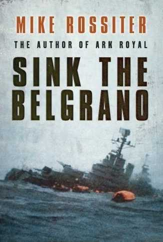 Sink the Belgrano: The Dramatic Hunt for the Argentine Warship