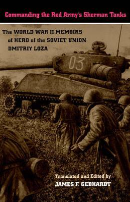 Commanding the Red Army's Sherman Tanks : The World War II Memoirs of Hero of the Soviet Union Dmitriy Loza