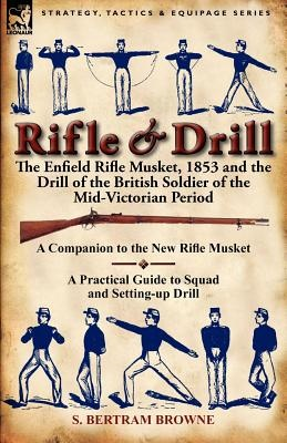 Rifle & Drill : the Enfield Rifle Musket, 1853 and the Drill of the British Soldier of the Mid-Victorian Period