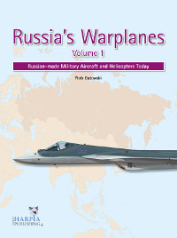 Russia's Warplanes Volume 1: Russian-made Military Aircraft and Helicopters Today