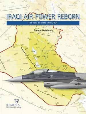 Iraqi Air Power Reborn: The Iraqi Air Arms Since 2004