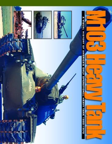M103 Heavy Tank : A Visual History of America's Only Operational Heavy Tank 1950-1970