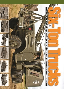 Six-Ton Trucks: A Visual History of the Army's Most Versatile Heavy Truck 1941-1950