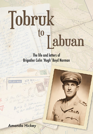 Tobruk to Labuan - The Life and Letters of Brigadier Colin 'Hugh' Boyd Norman