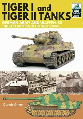 Tiger I and Tiger II Tanks: German Army and Waffen-SS the  Last Battles in the West 1945