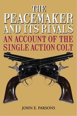 The Peacemaker and Its Rivals : An Account of the Single Action Colt