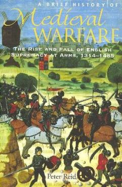 A Brief History of Medieval Warfare: The Rise and Fall of English Supremacy at  Arms, 1314-1485