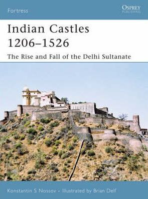 Indian Castles 1206-1526: The Rise and Fall of the Delhi Sultinate