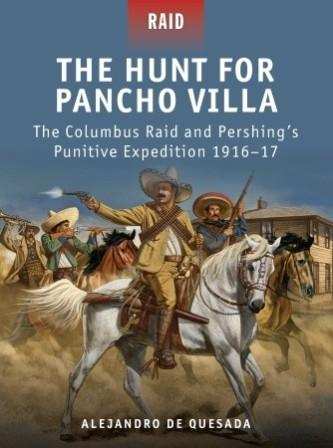 The Hunt for Pancho Villa: The Columbus Raid and Pershing's Punitive Expedition 1916-17
